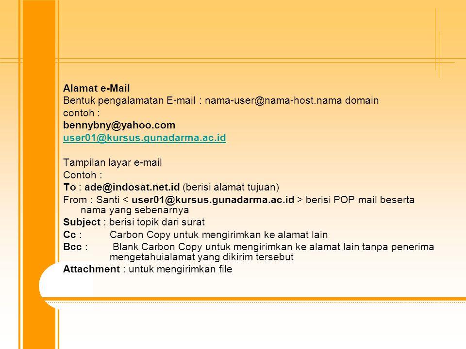 Alamat e-Mail Bentuk pengalamatan E-mail : nama-user@nama-host.nama domain contoh : bennybny@yahoo.com user01@kursus.gunadarma.ac.id Tampilan layar e-mail Contoh : To : ade@indosat.net.id (berisi alamat tujuan) From : Santi berisi POP mail beserta nama yang sebenarnya Subject : berisi topik dari surat Cc : Carbon Copy untuk mengirimkan ke alamat lain Bcc : Blank Carbon Copy untuk mengirimkan ke alamat lain tanpa penerima mengetahuialamat yang dikirim tersebut Attachment : untuk mengirimkan file