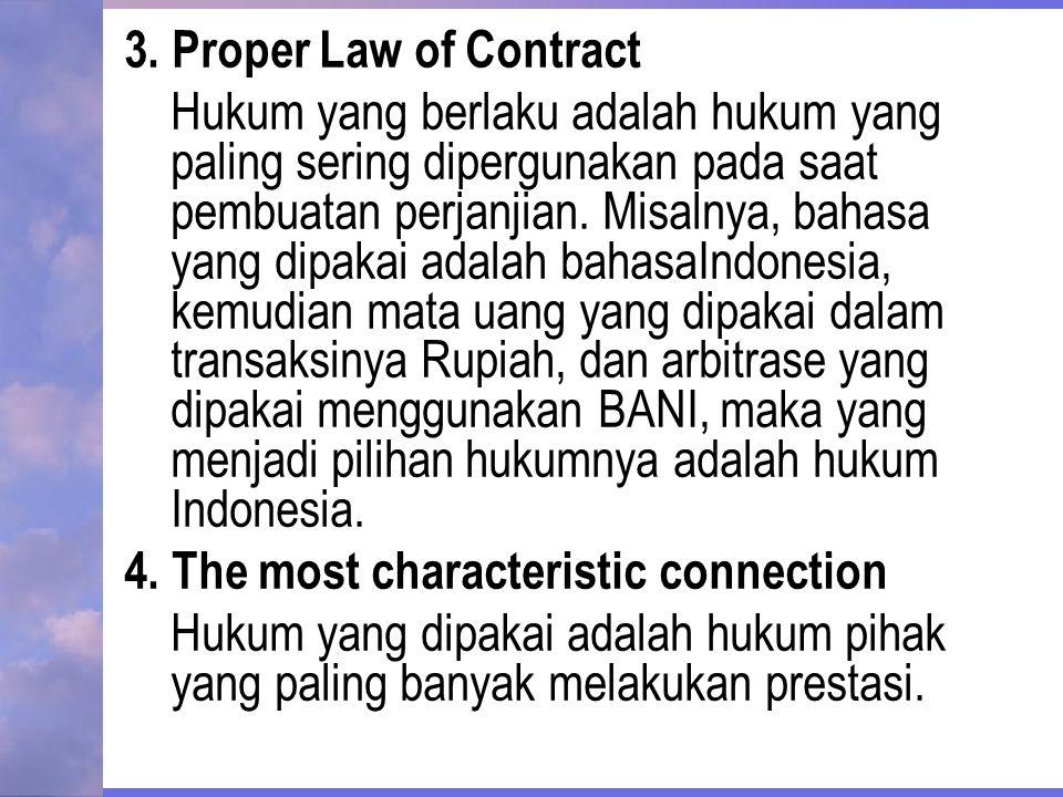 3. Proper Law of Contract Hukum yang berlaku adalah hukum yang paling sering dipergunakan pada saat pembuatan perjanjian. Misalnya, bahasa yang dipaka