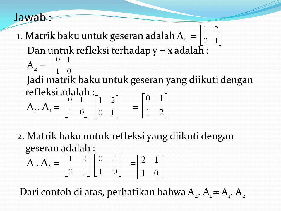 Contoh : 1. Carilah transformasi matrik dari R 2 ke R 2 yang mula – mula menggeser dengan faktor sebesar 2 dalam arah x dan kemudian merefleksikannya