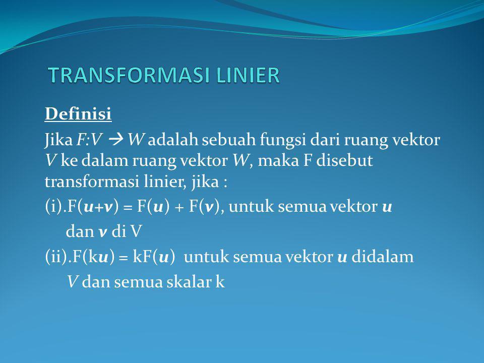 Definisi Jika F:V  W adalah sebuah fungsi dari ruang vektor V ke dalam ruang vektor W, maka F disebut transformasi linier, jika : (i).F(u+v) = F(u) + F(v), untuk semua vektor u dan v di V (ii).F(ku) = kF(u) untuk semua vektor u didalam V dan semua skalar k
