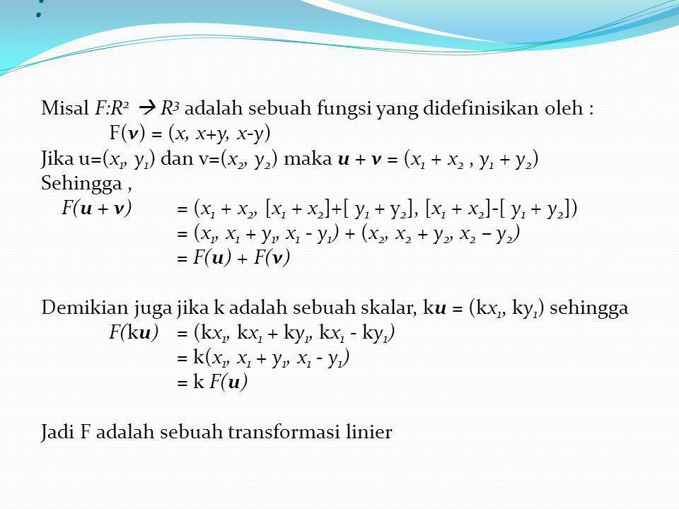 Contoh : Misal F:R 2  R 3 adalah sebuah fungsi yang didefinisikan oleh : F(v) = (x, x+y, x-y) Jika u=(x 1, y 1 ) dan v=(x 2, y 2 ) maka u + v = (x 1 + x 2, y 1 + y 2 ) Sehingga, F(u + v) = (x 1 + x 2, [x 1 + x 2 ]+[ y 1 + y 2 ], [x 1 + x 2 ]-[ y 1 + y 2 ]) = (x 1, x 1 + y 1, x 1 - y 1 ) + (x 2, x 2 + y 2, x 2 – y 2 ) = F(u) + F(v) Demikian juga jika k adalah sebuah skalar, ku = (kx 1, ky 1 ) sehingga F(ku)= (kx 1, kx 1 + ky 1, kx 1 - ky 1 ) = k(x 1, x 1 + y 1, x 1 - y 1 ) = k F(u) Jadi F adalah sebuah transformasi linier