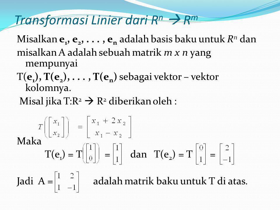 Transformasi Linier dari R n  R m Misalkan e 1, e 2,..., e n adalah basis baku untuk R n dan misalkan A adalah sebuah matrik m x n yang mempunyai T(e 1 ), T(e 2 ),..., T(e n ) sebagai vektor – vektor kolomnya.