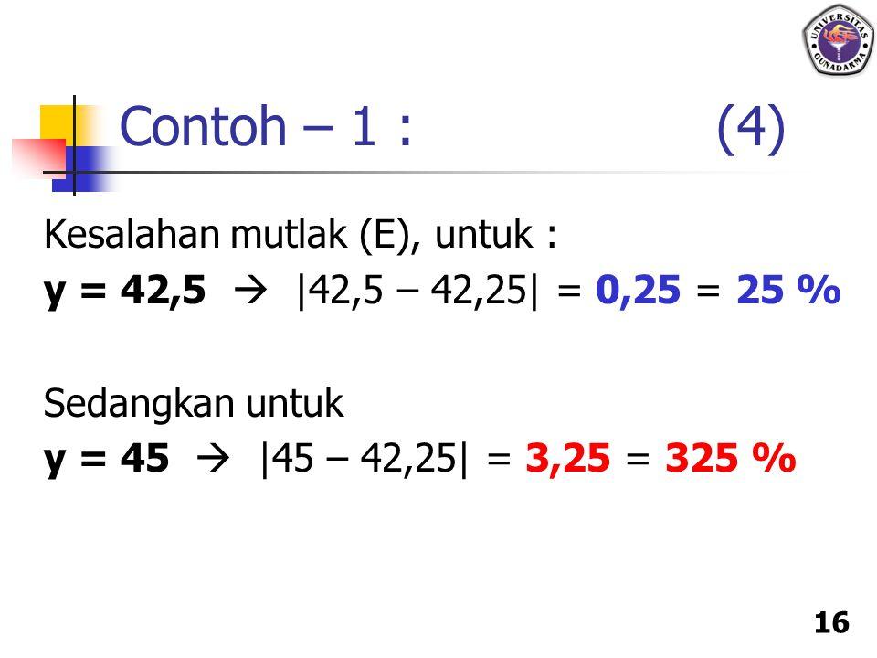 16 Kesalahan mutlak (E), untuk : y = 42,5  |42,5 – 42,25| = 0,25 = 25 % Sedangkan untuk y = 45  |45 – 42,25| = 3,25 = 325 % Contoh – 1 : (4)