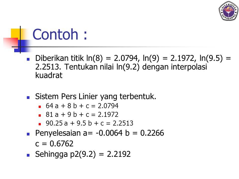 Contoh : Diberikan titik ln(8) = 2.0794, ln(9) = 2.1972, ln(9.5) = 2.2513. Tentukan nilai ln(9.2) dengan interpolasi kuadrat Sistem Pers Linier yang t