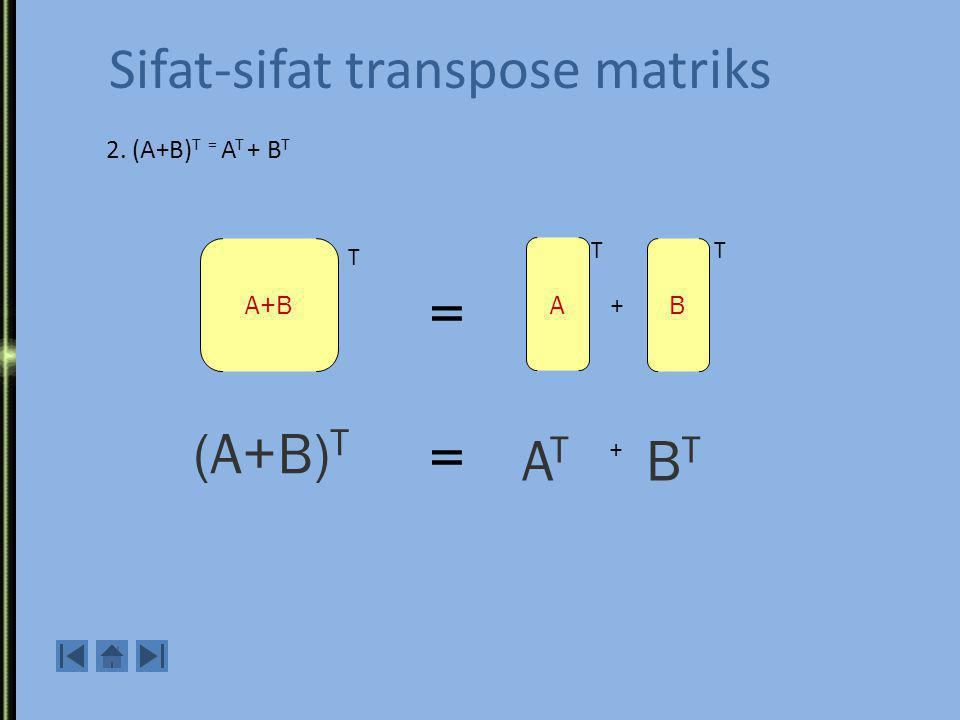 Sifat-sifat transpose matriks A ATAT (A T ) T (A T ) T = A 1.Transpose dari A transpose adalah A: 4 2 6 7 5 3 -9 7 4 5 2 3 6 -9 7 4 5 2 3 6 -9 7 = A Contoh: