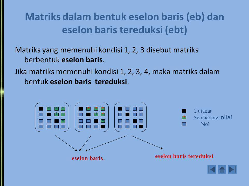 Kondisi-kondisi matriks bentuk eselon baris dan eselon baris tereduksi: 1. Elemen pertama yang tidak nol adalah 1 (satu utama) 2. Satu utama baris ber