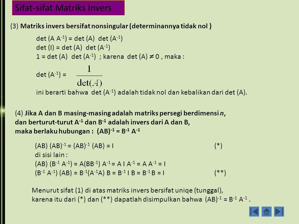 Sifat-sifat Matriks Invers (1) Matriks invers (jika ada) adalah tunggal (uniqe) Andaikan B dan C adalah invers dari matriks A, maka berlaku : AB = BA = I, dan juga AC = CA = I Tetapi untuk : BAC = B(AC) = BI = B....................(*) BAC = (BA)C = IC = C.....................(**) Dari (*) dan (**) haruslah B = C.