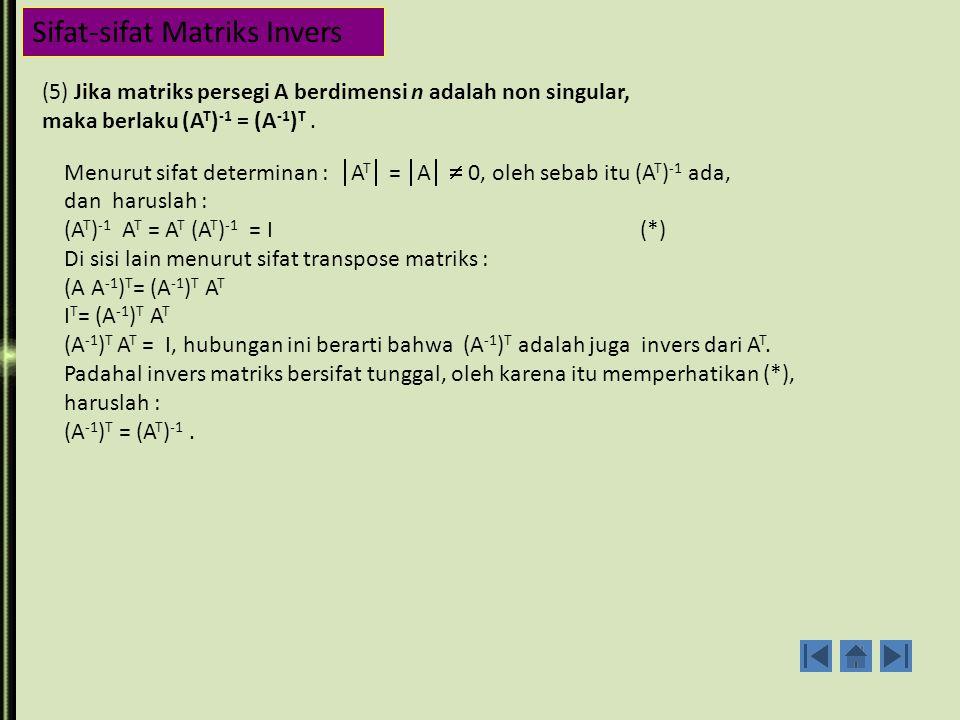 Sifat-sifat Matriks Invers (3) Matriks invers bersifat nonsingular (determinannya tidak nol ) det (A A -1 ) = det (A) det (A -1 ) det (I) = det (A) det (A -1 ) 1 = det (A) det (A -1 ) ; karena det (A)  0, maka : det (A -1 ) = ini berarti bahwa det (A -1 ) adalah tidak nol dan kebalikan dari det (A).