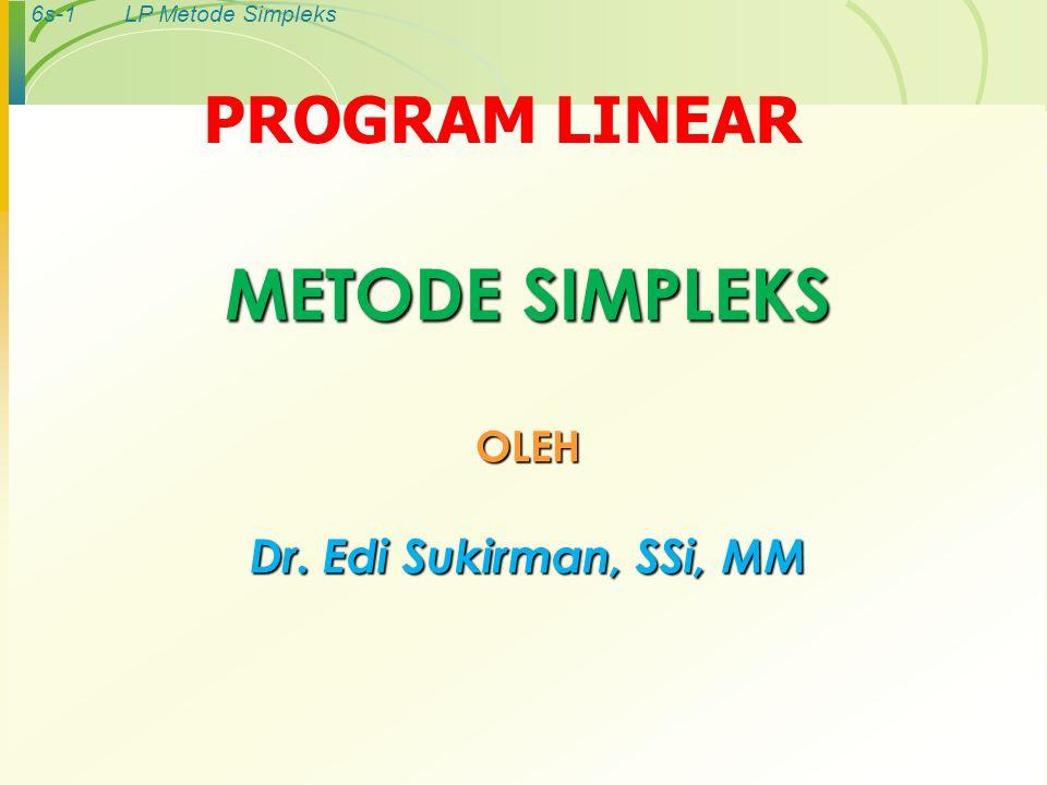 6s-22LP Metode Simpleks Langkah6: Mengubah nilai-nilai selain pada baris kunci Langkah 6: Mengubah nilai-nilai selain pada baris kunci Rumus : Baris baru = baris lama – (koefisien pada kolom kunci) x nilai baru baris kunci [-3-5000,0 ] (-5)[ 0101/30,5 ]( - ) Nilai baru=[-3005/30,25] Baris pertama (Z) Baris ke-2 (batasan 1) [20100,8 ] (0)[ 0101/30,5 ]( - ) Nilai baru=[20100,8]