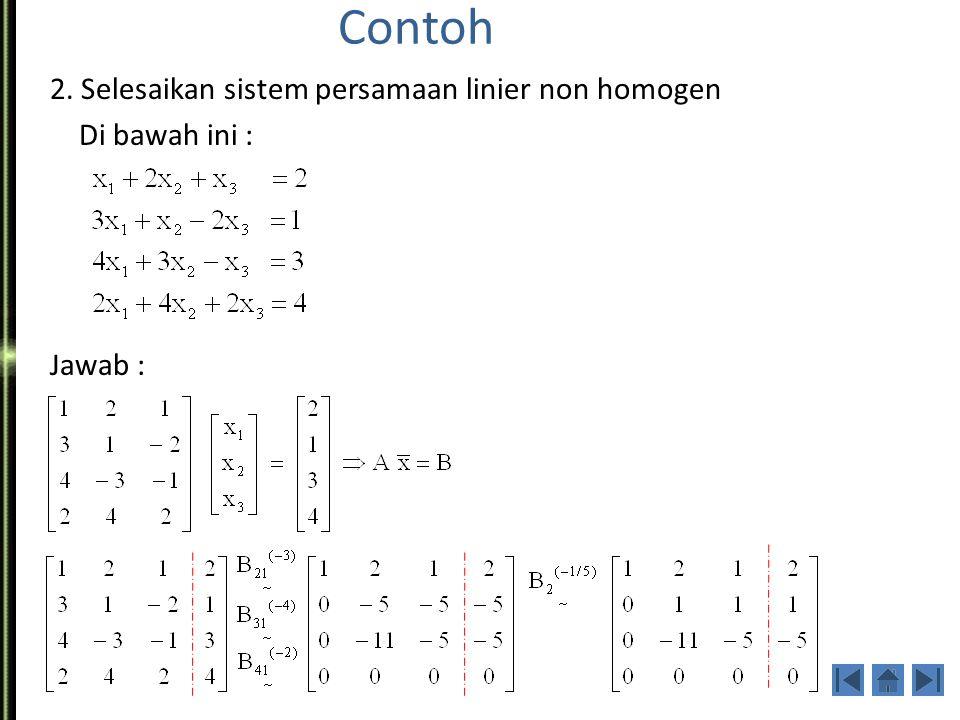 Bentuk umum: Ax = B, dimana B≠0 Sistem Persamaan linier non homogen akan mempunyai jawab bila : Rank(A) = Rank(A|B) Contoh ; 1.