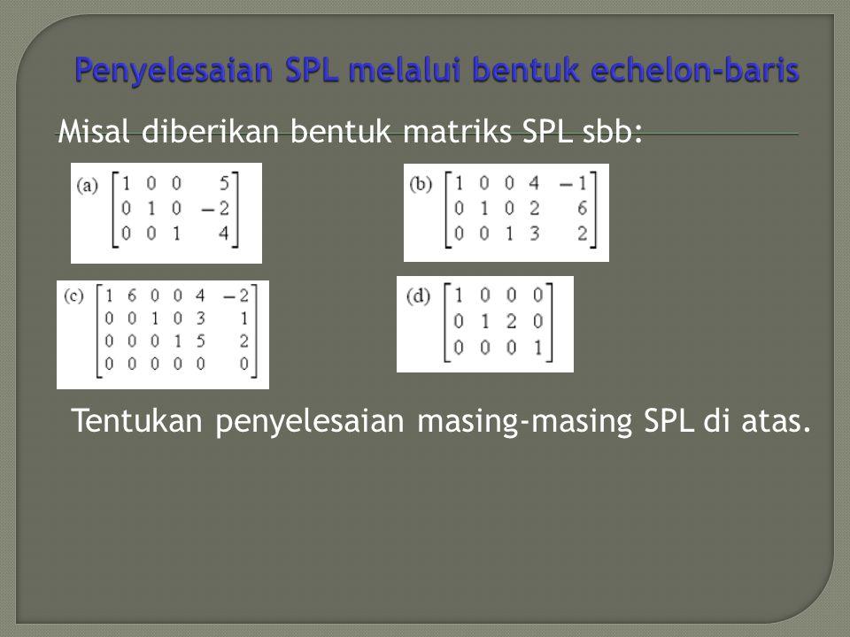 Misal diberikan bentuk matriks SPL sbb: Tentukan penyelesaian masing-masing SPL di atas.