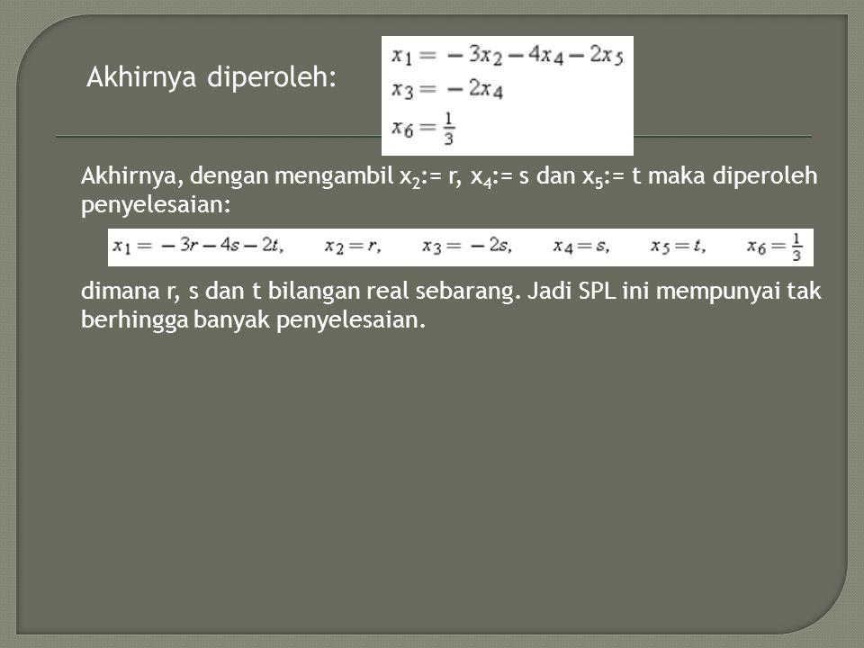 Akhirnya diperoleh: Akhirnya, dengan mengambil x 2 := r, x 4 := s dan x 5 := t maka diperoleh penyelesaian: dimana r, s dan t bilangan real sebarang.