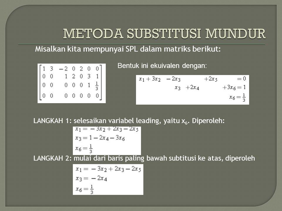 Misalkan kita mempunyai SPL dalam matriks berikut: Bentuk ini ekuivalen dengan: LANGKAH 1: selesaikan variabel leading, yaitu x 6. Diperoleh: LANGKAH