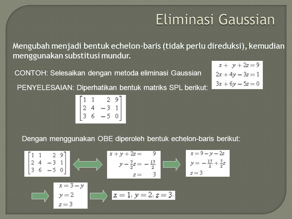 Mengubah menjadi bentuk echelon-baris (tidak perlu direduksi), kemudian menggunakan substitusi mundur. CONTOH: Selesaikan dengan metoda eliminasi Gaus