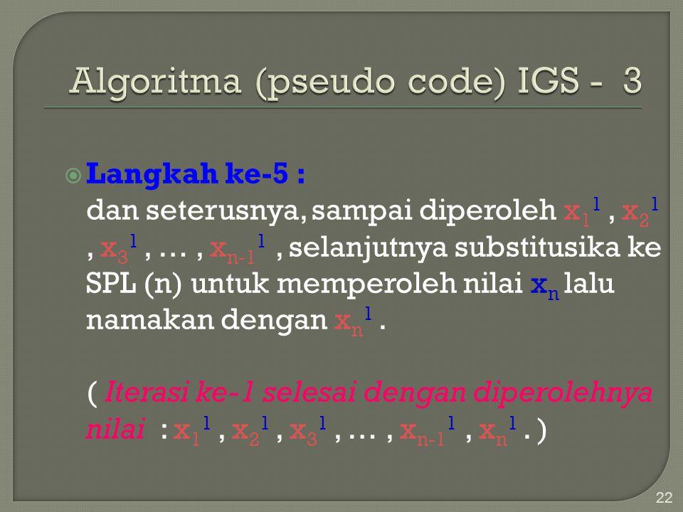 22  Langkah ke-5 : dan seterusnya, sampai diperoleh x 1 1, x 2 1, x 3 1, …, x n-1 1, selanjutnya substitusika ke SPL (n) untuk memperoleh nilai x n l