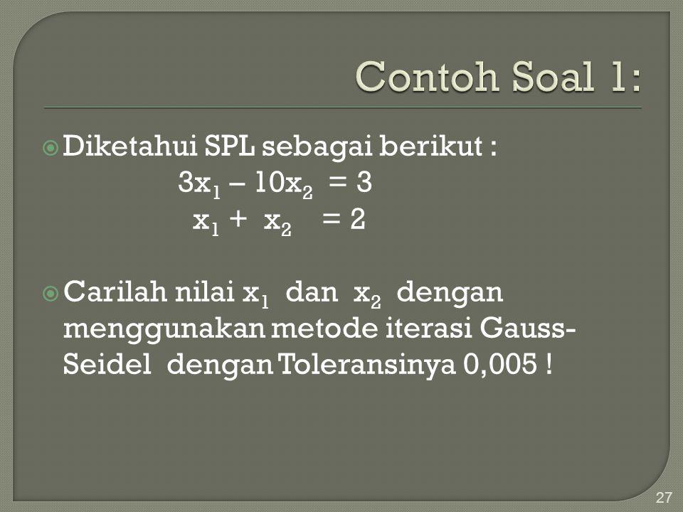 27  Diketahui SPL sebagai berikut : 3x 1 – 10x 2 = 3 x 1 + x 2 = 2  Carilah nilai x 1 dan x 2 dengan menggunakan metode iterasi Gauss- Seidel dengan