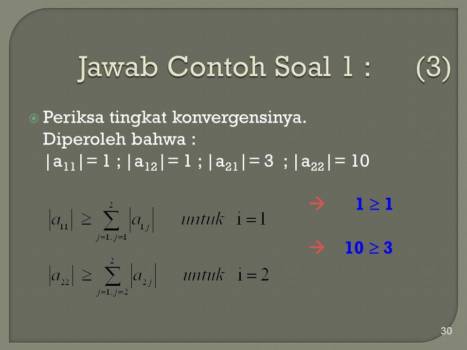 30  Periksa tingkat konvergensinya. Diperoleh bahwa : |a 11 |= 1 ; |a 12 |= 1 ; |a 21 |= 3 ; |a 22 |= 10  1  1  10  3