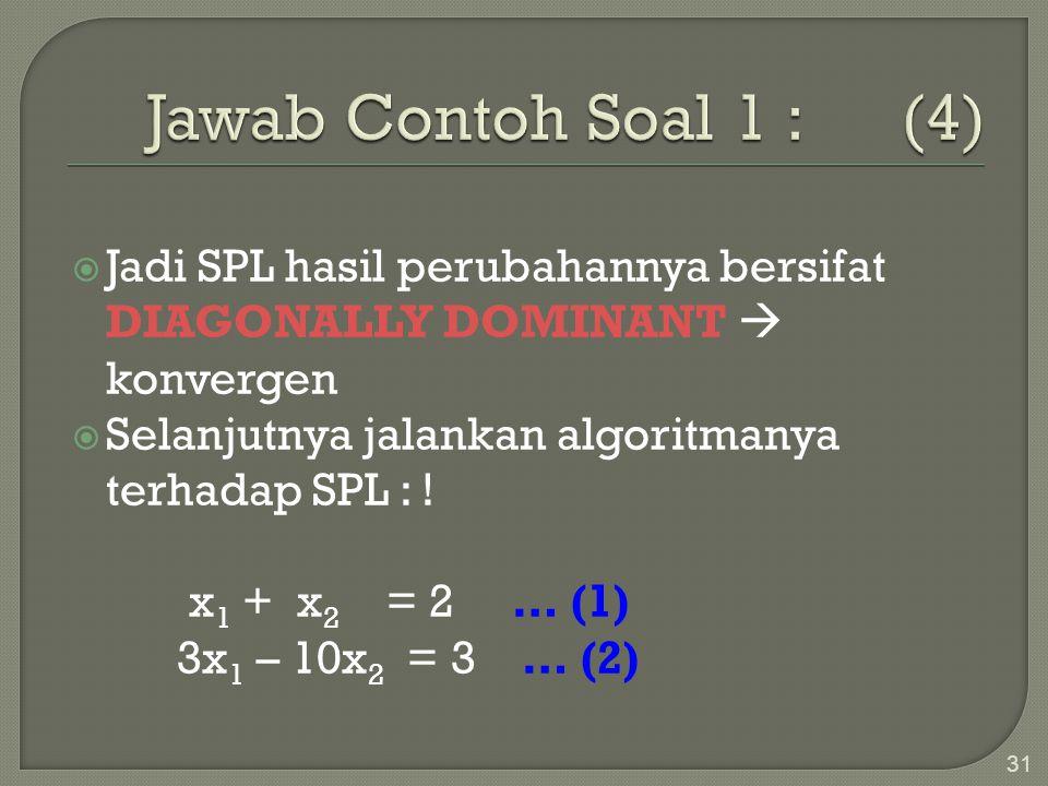 31  Jadi SPL hasil perubahannya bersifat DIAGONALLY DOMINANT  konvergen  Selanjutnya jalankan algoritmanya terhadap SPL : ! x 1 + x 2 = 2 … (1) 3x