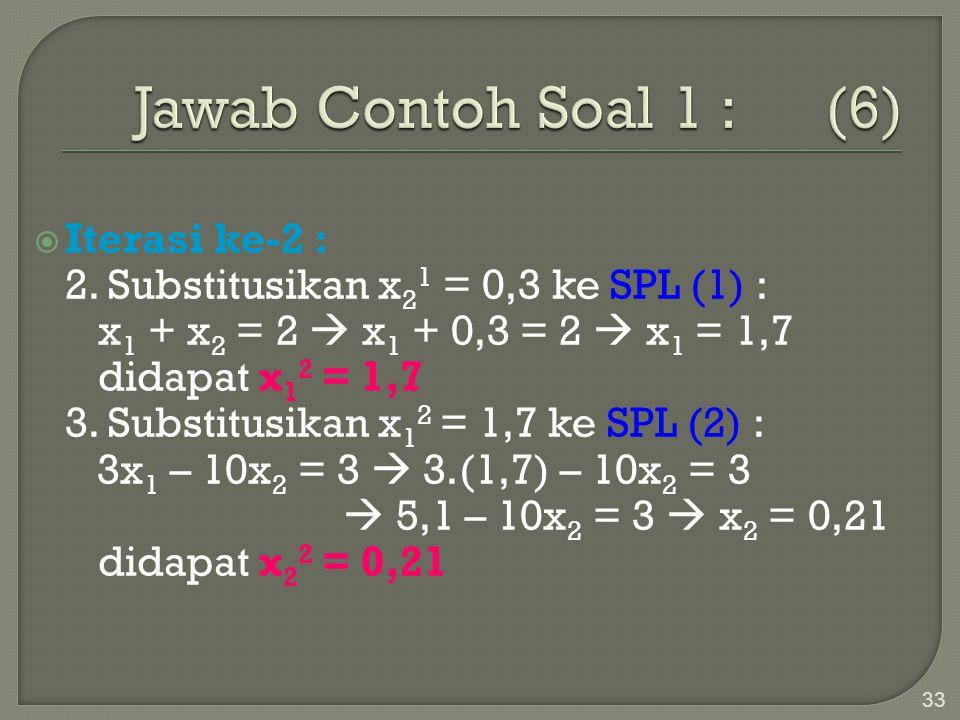 33  Iterasi ke-2 : 2. Substitusikan x 2 1 = 0,3 ke SPL (1) : x 1 + x 2 = 2  x 1 + 0,3 = 2  x 1 = 1,7 didapat x 1 2 = 1,7 3. Substitusikan x 1 2 = 1