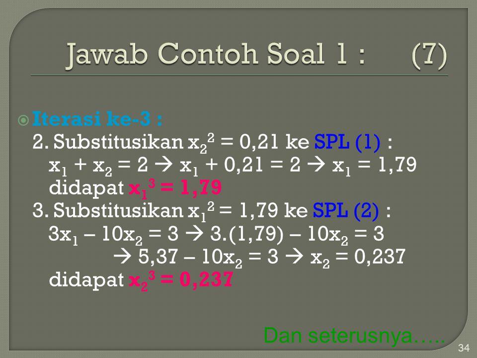 34  Iterasi ke-3 : 2. Substitusikan x 2 2 = 0,21 ke SPL (1) : x 1 + x 2 = 2  x 1 + 0,21 = 2  x 1 = 1,79 didapat x 1 3 = 1,79 3. Substitusikan x 1 2