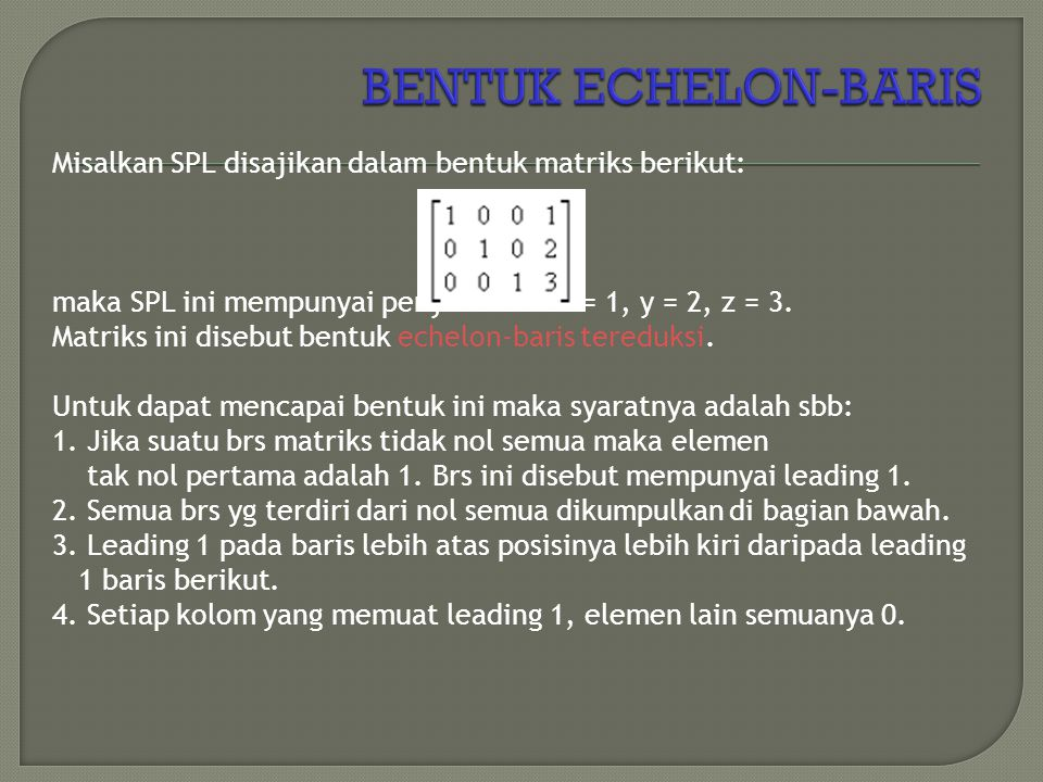 Misalkan SPL disajikan dalam bentuk matriks berikut: maka SPL ini mempunyai penyelesaian x = 1, y = 2, z = 3. Matriks ini disebut bentuk echelon-baris