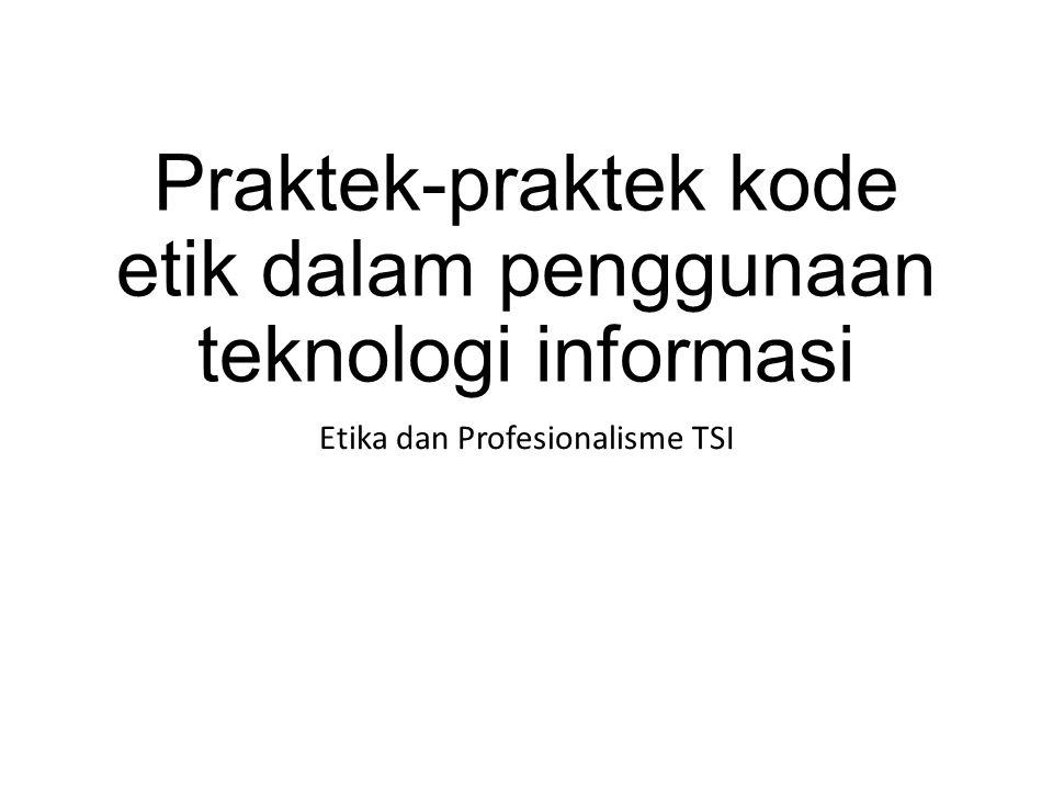Praktek-praktek kode etik dalam penggunaan teknologi informasi Etika dan Profesionalisme TSI