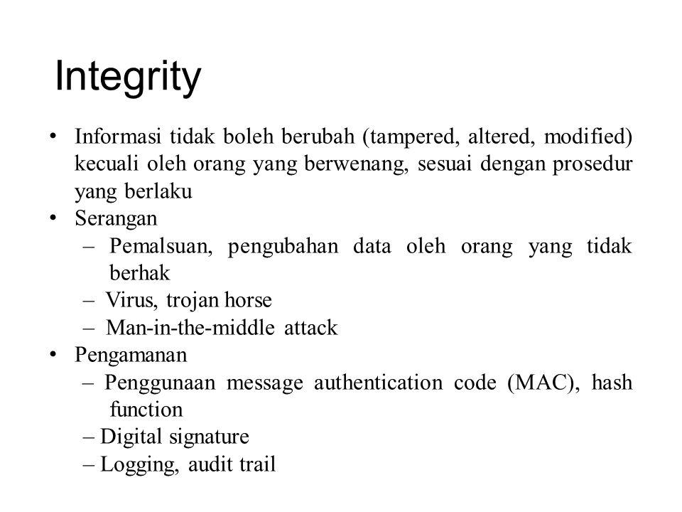 Integrity Informasi tidak boleh berubah (tampered, altered, modified) kecuali oleh orang yang berwenang, sesuai dengan prosedur yang berlaku Serangan – Pemalsuan, pengubahan data oleh orang yang tidak berhak – Virus, trojan horse – Man-in-the-middle attack Pengamanan – Penggunaan message authentication code (MAC), hash function – Digital signature – Logging, audit trail