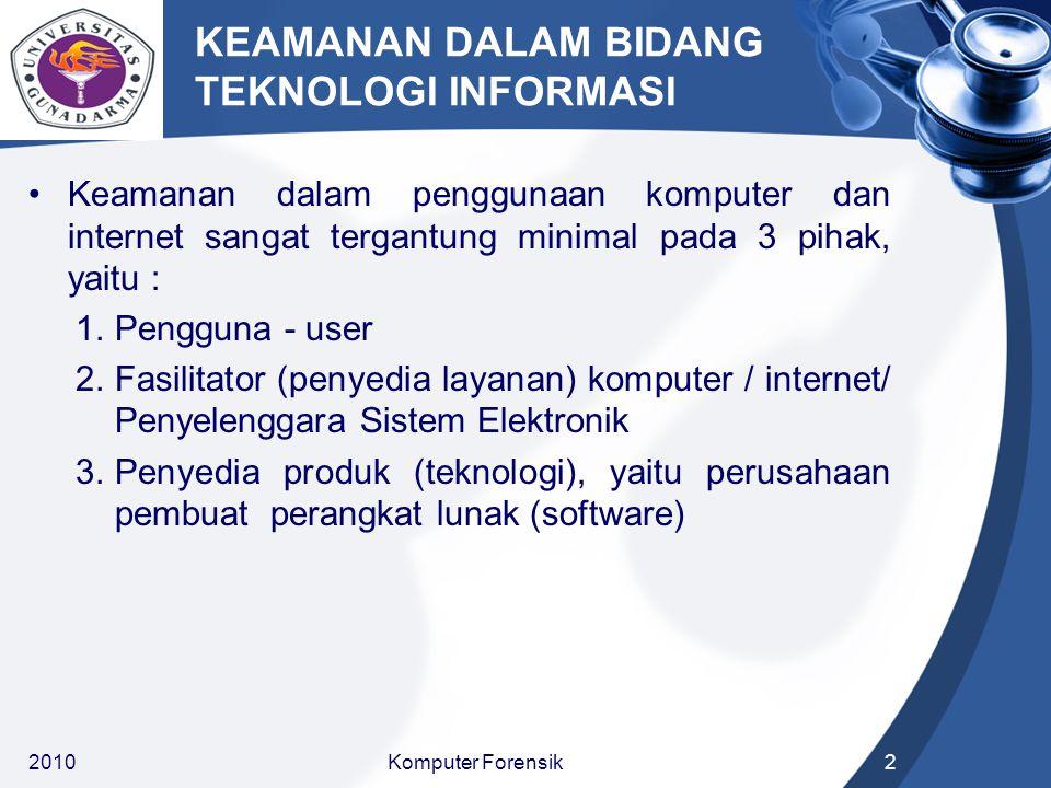 KEAMANAN DALAM BIDANG TEKNOLOGI INFORMASI Keamanan dalam penggunaan komputer dan internet sangat tergantung minimal pada 3 pihak, yaitu : 1.Pengguna - user 2.Fasilitator (penyedia layanan) komputer / internet/ Penyelenggara Sistem Elektronik 3.Penyedia produk (teknologi), yaitu perusahaan pembuat perangkat lunak (software) 20102Komputer Forensik