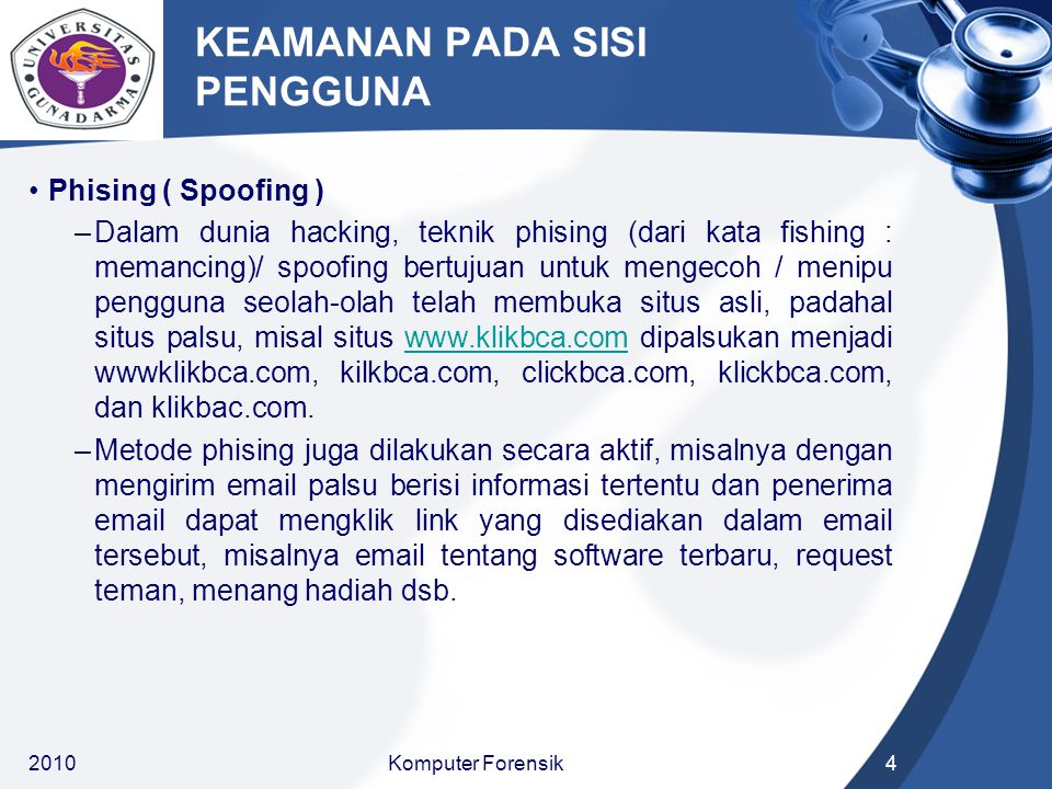 KEAMANAN PADA SISI PENGGUNA Phising ( Spoofing ) –Dalam dunia hacking, teknik phising (dari kata fishing : memancing)/ spoofing bertujuan untuk mengecoh / menipu pengguna seolah-olah telah membuka situs asli, padahal situs palsu, misal situs www.klikbca.com dipalsukan menjadi wwwklikbca.com, kilkbca.com, clickbca.com, klickbca.com, dan klikbac.com.www.klikbca.com –Metode phising juga dilakukan secara aktif, misalnya dengan mengirim email palsu berisi informasi tertentu dan penerima email dapat mengklik link yang disediakan dalam email tersebut, misalnya email tentang software terbaru, request teman, menang hadiah dsb.