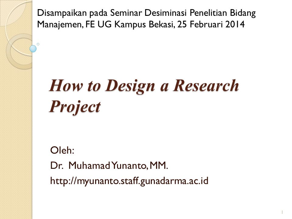 How to Design a Research Project Oleh: Dr.Muhamad Yunanto, MM.