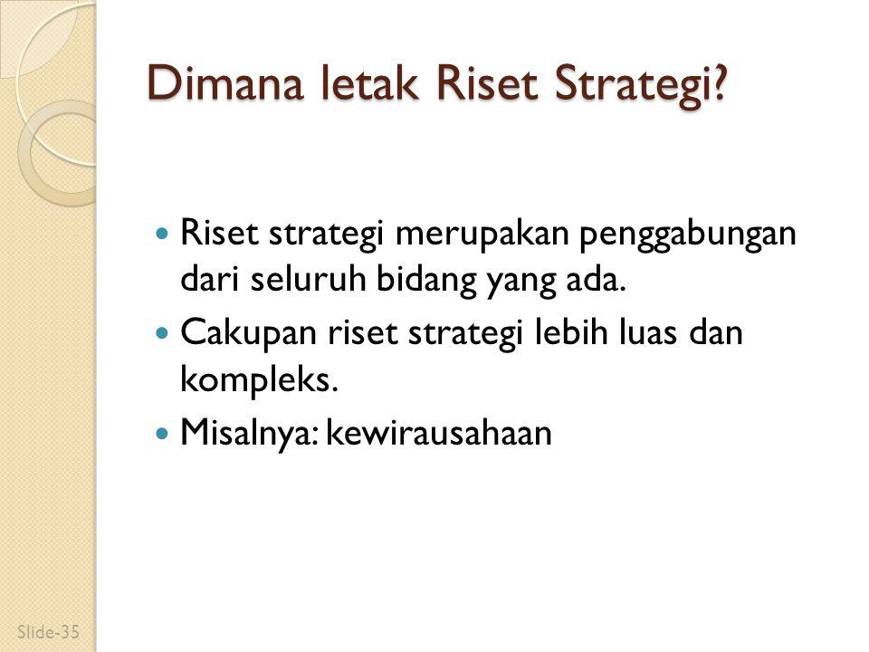 Dimana letak Riset Strategi? Riset strategi merupakan penggabungan dari seluruh bidang yang ada. Cakupan riset strategi lebih luas dan kompleks. Misal