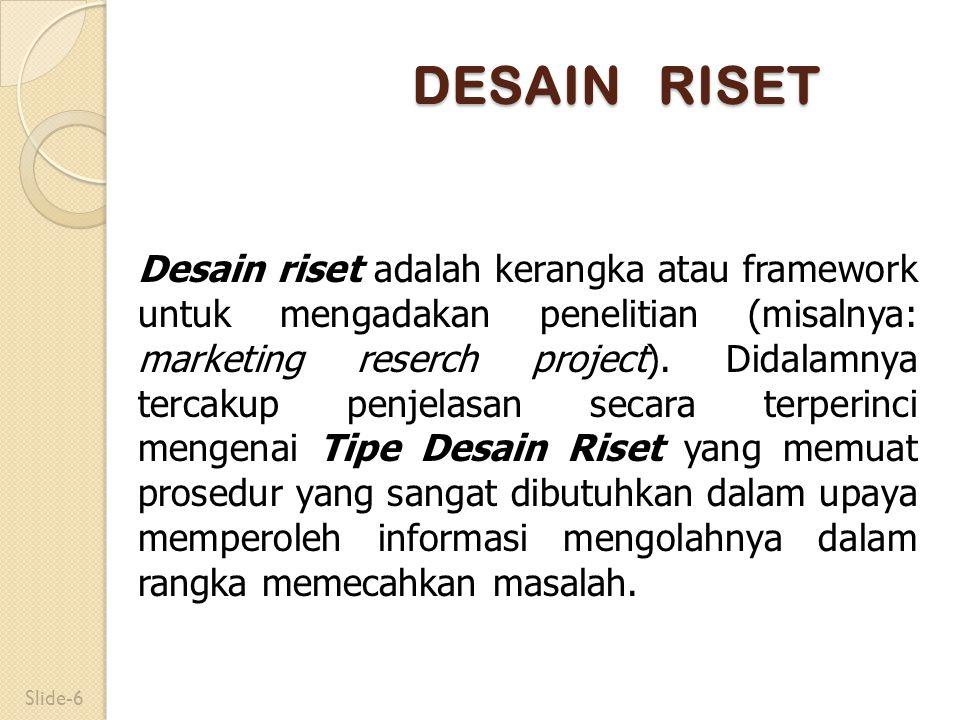 DESAIN RISET Desain riset adalah kerangka atau framework untuk mengadakan penelitian (misalnya: marketing reserch project). Didalamnya tercakup penjel
