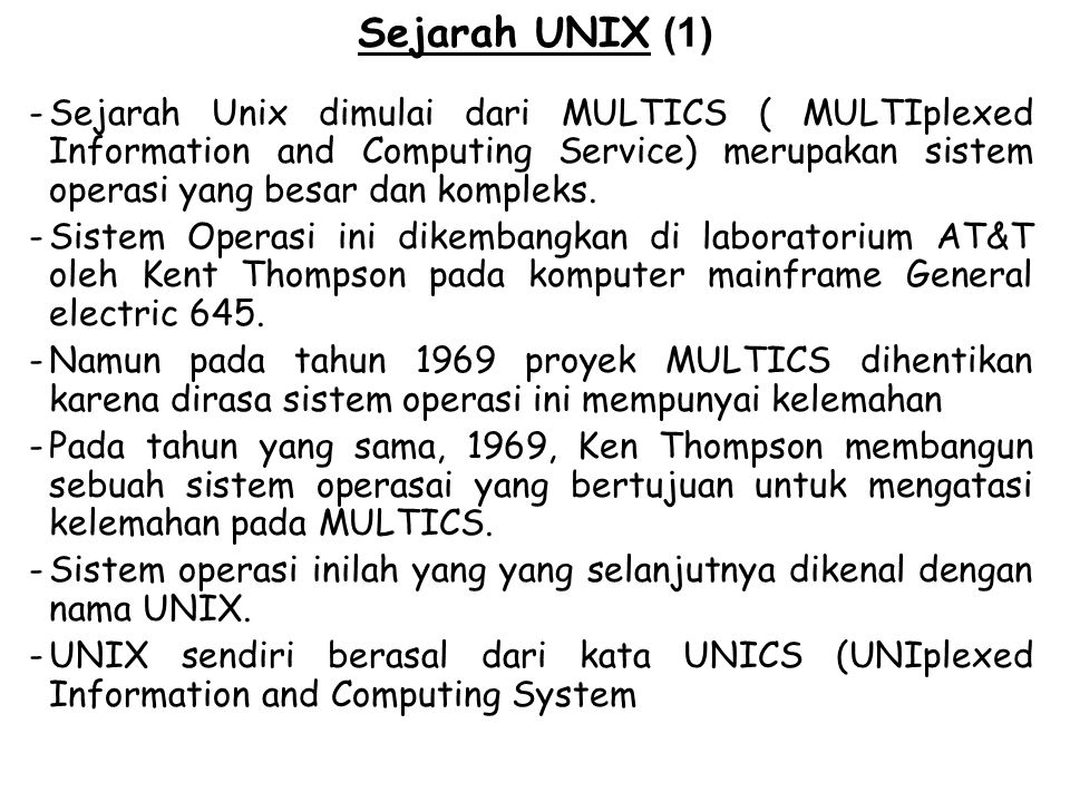 Sejarah UNIX (1) -Sejarah Unix dimulai dari MULTICS ( MULTIplexed Information and Computing Service) merupakan sistem operasi yang besar dan kompleks.