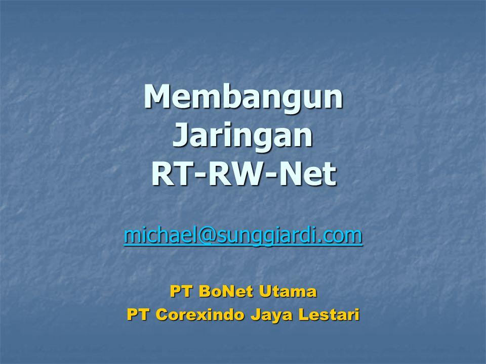Membangun Jaringan RT-RW-Net michael@sunggiardi.com PT BoNet Utama PT Corexindo Jaya Lestari