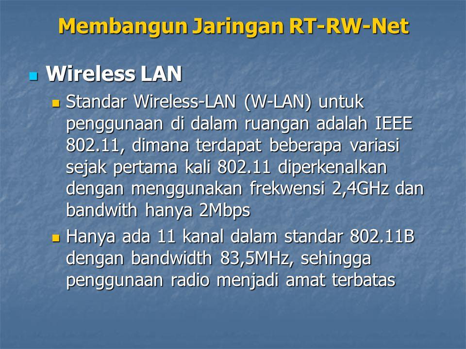 Wireless LAN Wireless LAN Standar Wireless-LAN (W-LAN) untuk penggunaan di dalam ruangan adalah IEEE 802.11, dimana terdapat beberapa variasi sejak pertama kali 802.11 diperkenalkan dengan menggunakan frekwensi 2,4GHz dan bandwith hanya 2Mbps Standar Wireless-LAN (W-LAN) untuk penggunaan di dalam ruangan adalah IEEE 802.11, dimana terdapat beberapa variasi sejak pertama kali 802.11 diperkenalkan dengan menggunakan frekwensi 2,4GHz dan bandwith hanya 2Mbps Hanya ada 11 kanal dalam standar 802.11B dengan bandwidth 83,5MHz, sehingga penggunaan radio menjadi amat terbatas Hanya ada 11 kanal dalam standar 802.11B dengan bandwidth 83,5MHz, sehingga penggunaan radio menjadi amat terbatas Membangun Jaringan RT-RW-Net