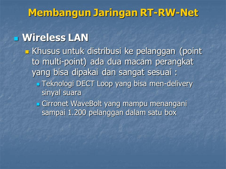 Wireless LAN Wireless LAN Khusus untuk distribusi ke pelanggan (point to multi-point) ada dua macam perangkat yang bisa dipakai dan sangat sesuai : Khusus untuk distribusi ke pelanggan (point to multi-point) ada dua macam perangkat yang bisa dipakai dan sangat sesuai : Teknologi DECT Loop yang bisa men-delivery sinyal suara Teknologi DECT Loop yang bisa men-delivery sinyal suara Cirronet WaveBolt yang mampu menangani sampai 1.200 pelanggan dalam satu box Cirronet WaveBolt yang mampu menangani sampai 1.200 pelanggan dalam satu box Membangun Jaringan RT-RW-Net