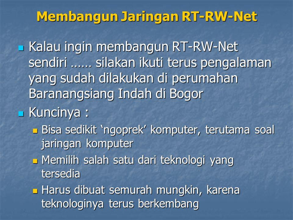 Membangun Jaringan RT-RW-Net Ada dua hal yang harus kita perhatikan sewaktu akan membangun jaringan RT- RW-Net : Ada dua hal yang harus kita perhatikan sewaktu akan membangun jaringan RT- RW-Net : Mengupayakan akses Internet dari ISP, dengan beberapa pilihan yang tersedia Mengupayakan akses Internet dari ISP, dengan beberapa pilihan yang tersedia Memilih teknologi yang tepat untuk mendistribusikan akses Internet dari rumah ke rumah Memilih teknologi yang tepat untuk mendistribusikan akses Internet dari rumah ke rumah