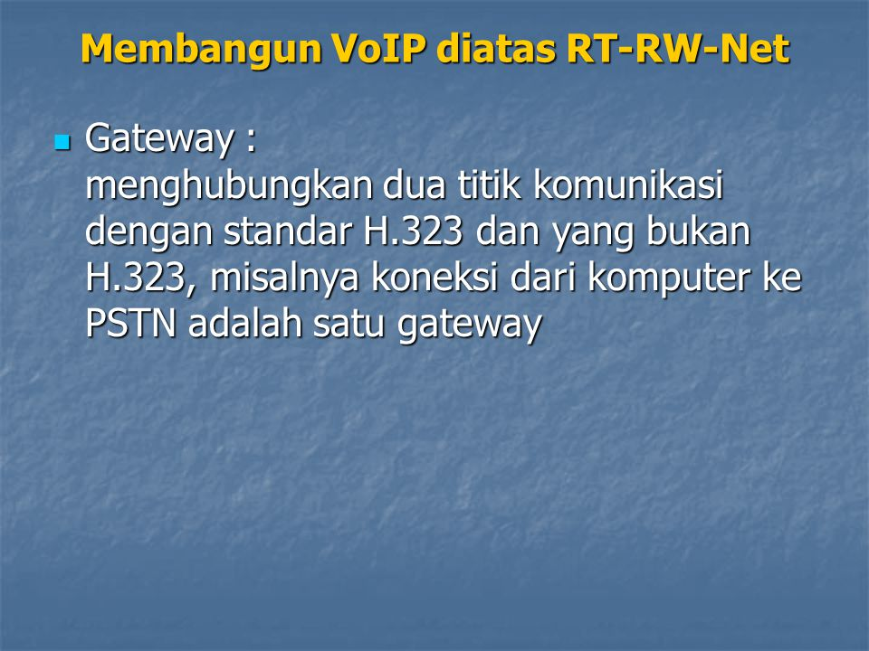 Gatekeeper : pusat kegiatan dari H.323, didalamnya kita mendefinisikan autentifikasi, peng- alamat-an, pengaturan bandwidth, akunting, billing, dan sejenisnya Gatekeeper : pusat kegiatan dari H.323, didalamnya kita mendefinisikan autentifikasi, peng- alamat-an, pengaturan bandwidth, akunting, billing, dan sejenisnya Membangun VoIP diatas RT-RW-Net