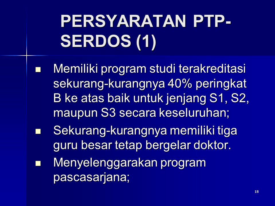 18 PERSYARATAN PTP- SERDOS (1) Memiliki program studi terakreditasi sekurang-kurangnya 40% peringkat B ke atas baik untuk jenjang S1, S2, maupun S3 se