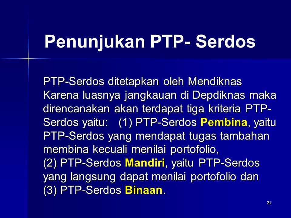 21 Penunjukan PTP- Serdos PTP-Serdos ditetapkan oleh Mendiknas Karena luasnya jangkauan di Depdiknas maka direncanakan akan terdapat tiga kriteria PTP