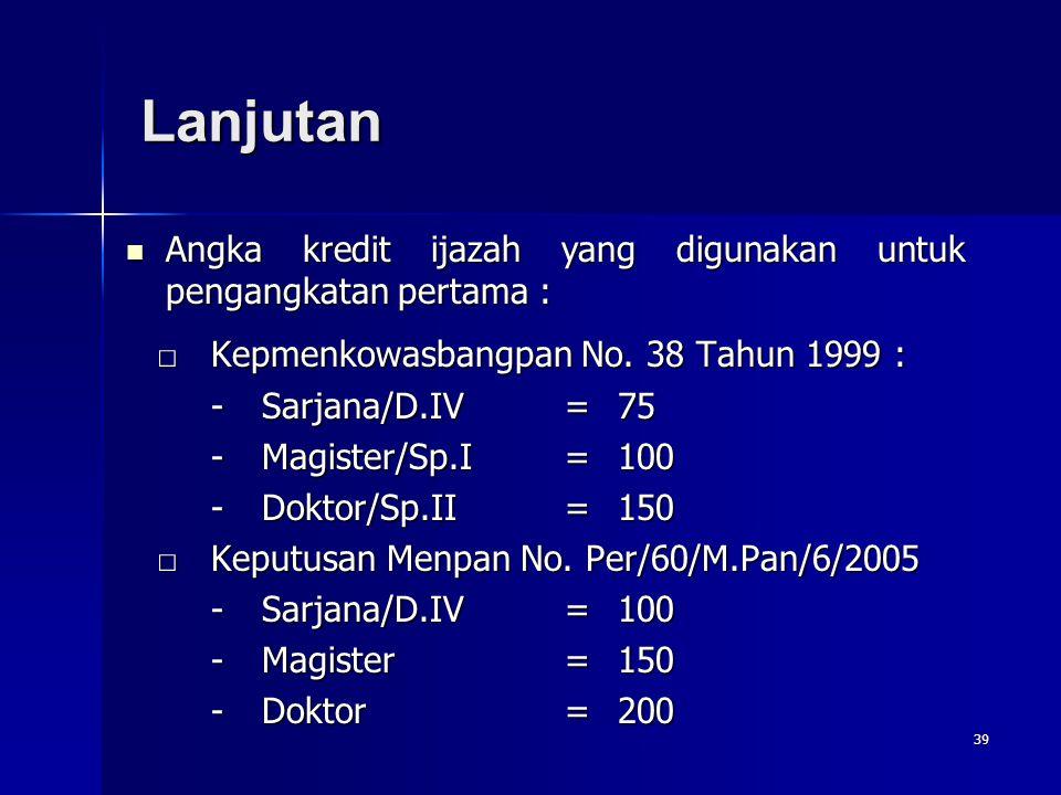 39 □Kepmenkowasbangpan No. 38 Tahun 1999 : -Sarjana/D.IV=75 -Magister/Sp.I=100 -Doktor/Sp.II=150 □Keputusan Menpan No. Per/60/M.Pan/6/2005 -Sarjana/D.