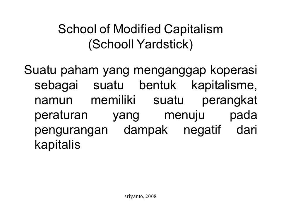sriyanto, 2008 School of Modified Capitalism (Schooll Yardstick) Suatu paham yang menganggap koperasi sebagai suatu bentuk kapitalisme, namun memiliki suatu perangkat peraturan yang menuju pada pengurangan dampak negatif dari kapitalis