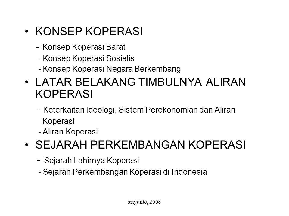 sriyanto, 2008 KONSEP KOPERASI - Konsep Koperasi Barat - Konsep Koperasi Sosialis - Konsep Koperasi Negara Berkembang LATAR BELAKANG TIMBULNYA ALIRAN KOPERASI - Keterkaitan Ideologi, Sistem Perekonomian dan Aliran Koperasi - Aliran Koperasi SEJARAH PERKEMBANGAN KOPERASI - Sejarah Lahirnya Koperasi - Sejarah Perkembangan Koperasi di Indonesia