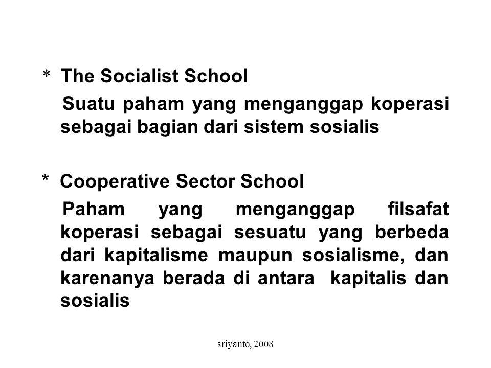 sriyanto, 2008 * The Socialist School Suatu paham yang menganggap koperasi sebagai bagian dari sistem sosialis * Cooperative Sector School Paham yang menganggap filsafat koperasi sebagai sesuatu yang berbeda dari kapitalisme maupun sosialisme, dan karenanya berada di antara kapitalis dan sosialis