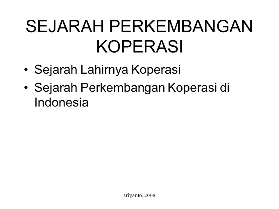 sriyanto, 2008 SEJARAH PERKEMBANGAN KOPERASI Sejarah Lahirnya Koperasi Sejarah Perkembangan Koperasi di Indonesia