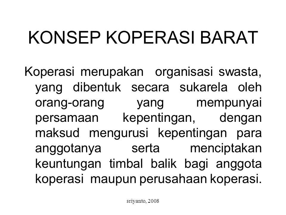 sriyanto, 2008 KONSEP KOPERASI BARAT Koperasi merupakan organisasi swasta, yang dibentuk secara sukarela oleh orang-orang yang mempunyai persamaan kepentingan, dengan maksud mengurusi kepentingan para anggotanya serta menciptakan keuntungan timbal balik bagi anggota koperasi maupun perusahaan koperasi.