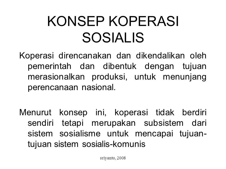 sriyanto, 2008 KONSEP KOPERASI SOSIALIS Koperasi direncanakan dan dikendalikan oleh pemerintah dan dibentuk dengan tujuan merasionalkan produksi, untuk menunjang perencanaan nasional.