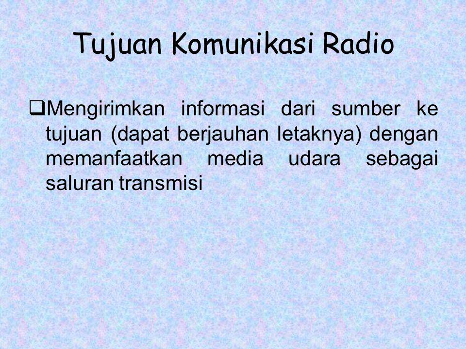 Tujuan Komunikasi Radio  Mengirimkan informasi dari sumber ke tujuan (dapat berjauhan letaknya) dengan memanfaatkan media udara sebagai saluran transmisi