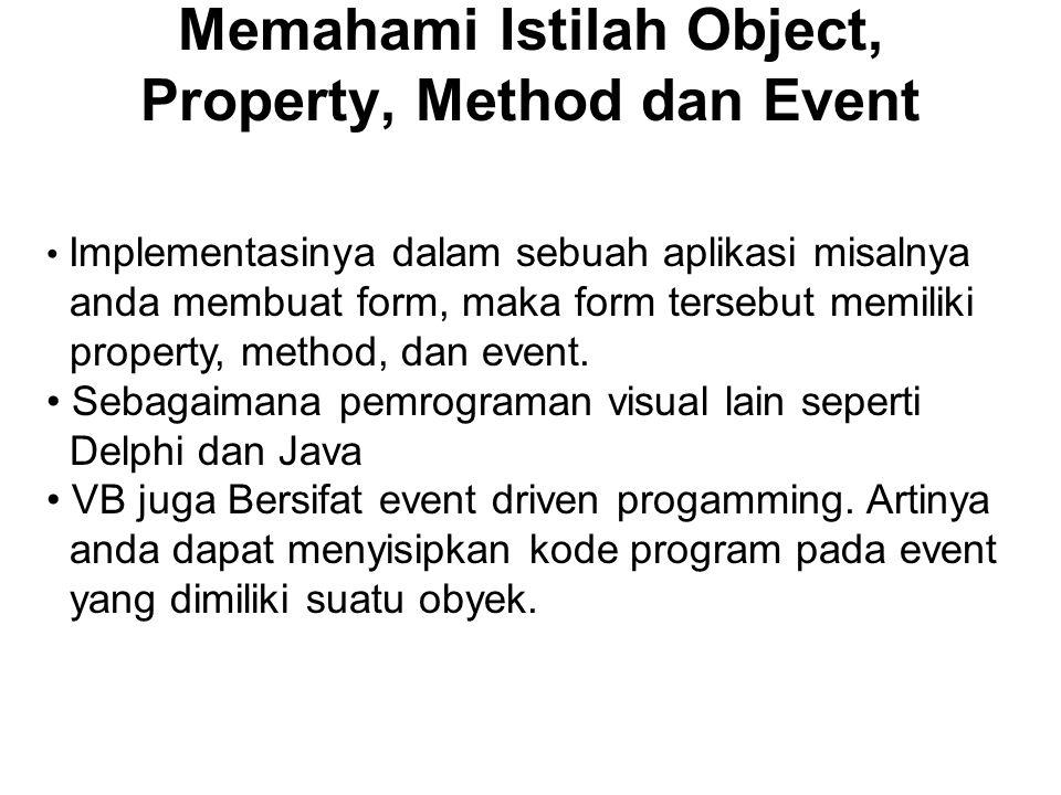 Memahami Istilah Object, Property, Method dan Event Implementasinya dalam sebuah aplikasi misalnya anda membuat form, maka form tersebut memiliki property, method, dan event.
