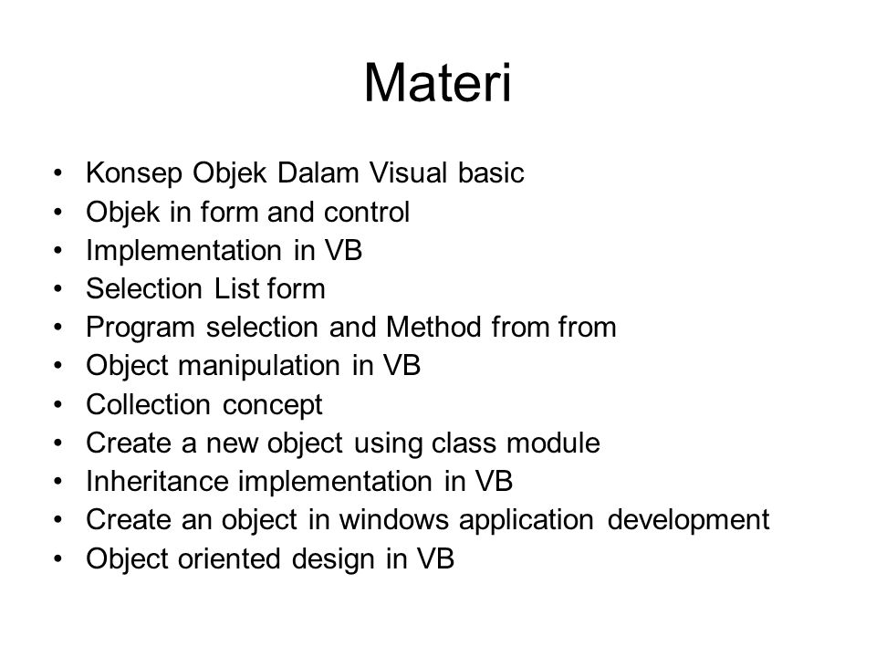 Materi Konsep Objek Dalam Visual basic Objek in form and control Implementation in VB Selection List form Program selection and Method from from Object manipulation in VB Collection concept Create a new object using class module Inheritance implementation in VB Create an object in windows application development Object oriented design in VB